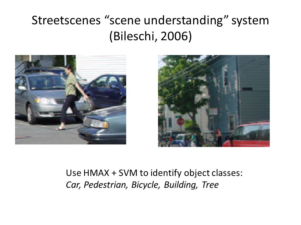 "Streetscenes ""scene understanding"" system (Bileschi, 2006) Use HMAX + SVM to identify object classes: Car, Pedestrian, Bicycle, Building, Tree"