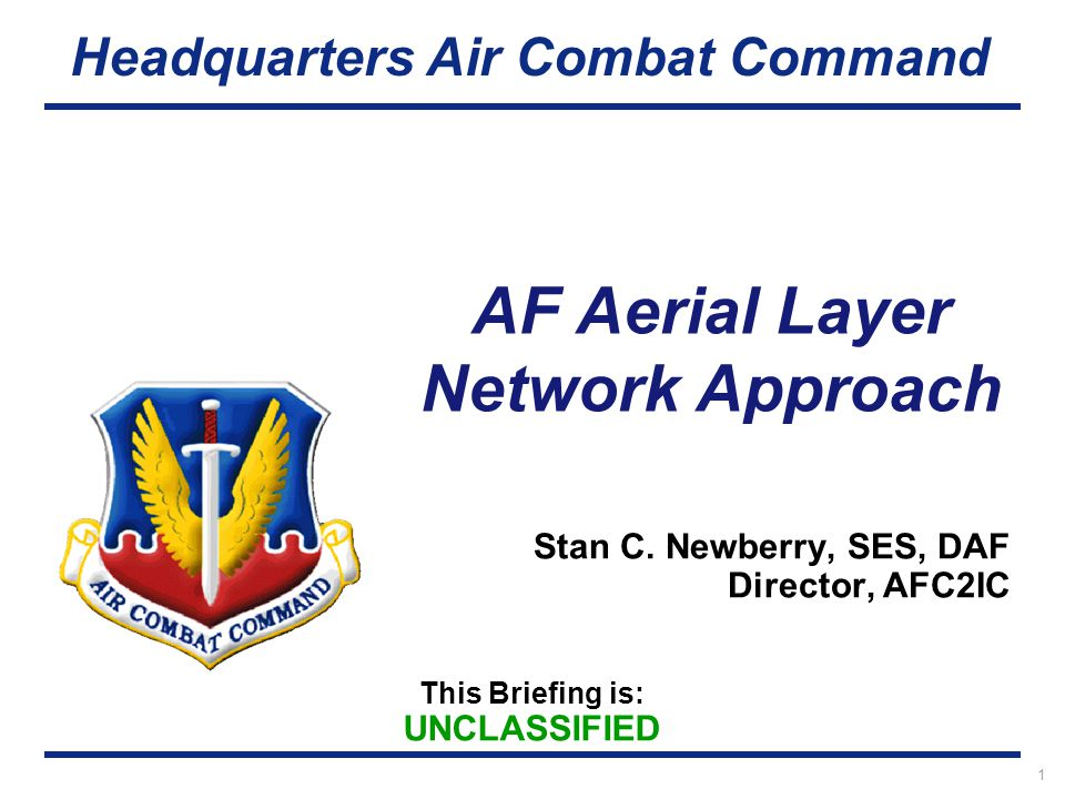 This Briefing is: UNCLASSIFIED Headquarters Air Combat Command AF Aerial Layer Network Approach 1 Stan C. Newberry, SES, DAF Director, AFC2IC
