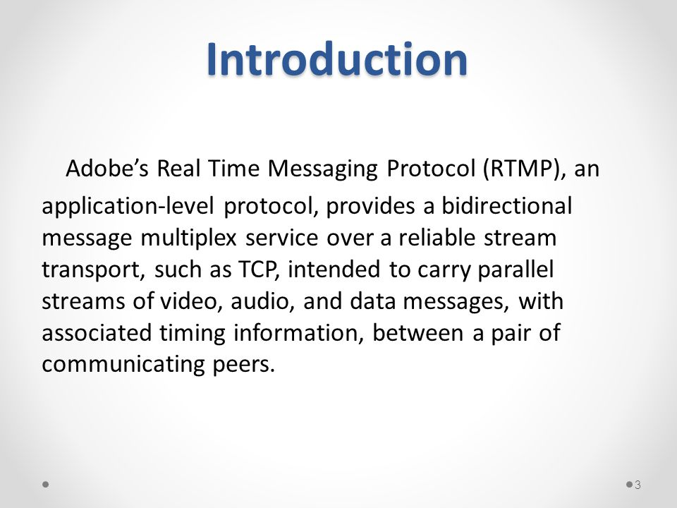 Introduction Adobe's Real Time Messaging Protocol (RTMP), an application-level protocol, provides a bidirectional message multiplex service over a rel