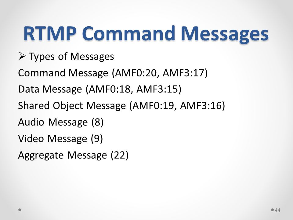 RTMP Command Messages  Types of Messages Command Message (AMF0:20, AMF3:17) Data Message (AMF0:18, AMF3:15) Shared Object Message (AMF0:19, AMF3:16) Audio Message (8) Video Message (9) Aggregate Message (22) 44
