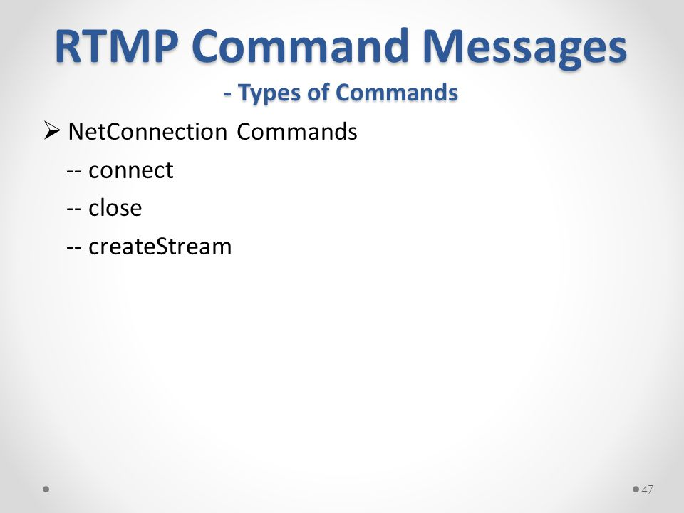 RTMP Command Messages - Types of Commands  NetConnection Commands -- connect -- close -- createStream 47