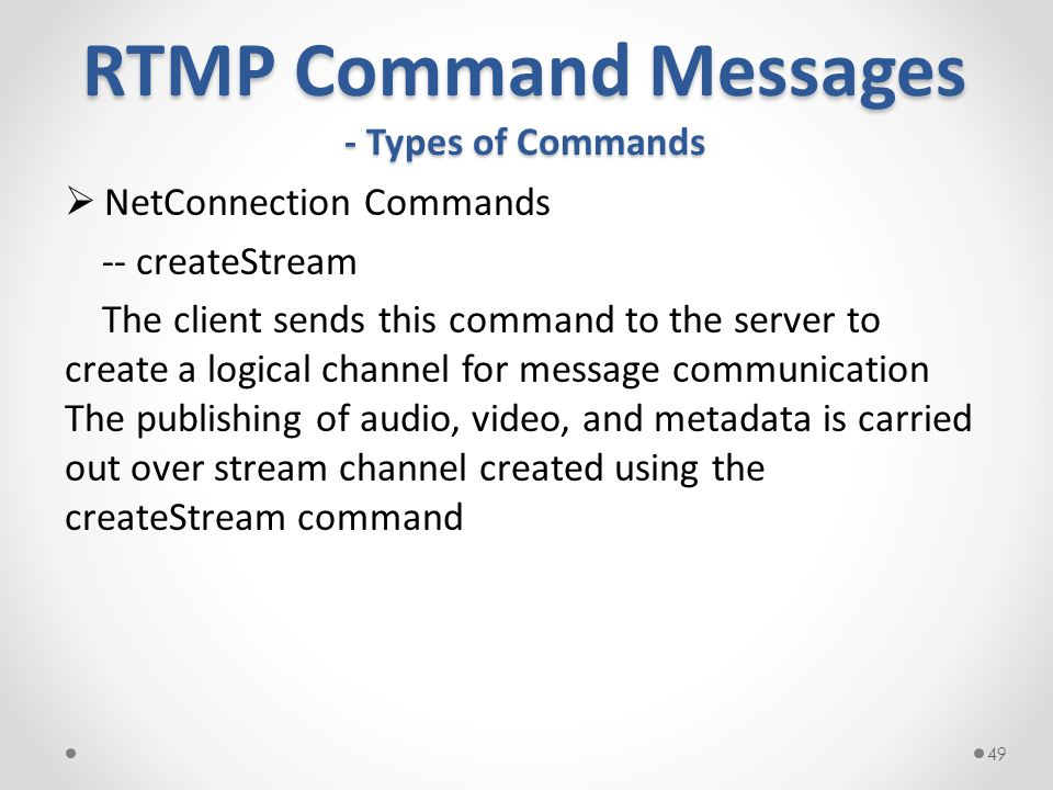 RTMP Command Messages - Types of Commands  NetConnection Commands -- createStream The client sends this command to the server to create a logical channel for message communication The publishing of audio, video, and metadata is carried out over stream channel created using the createStream command 49