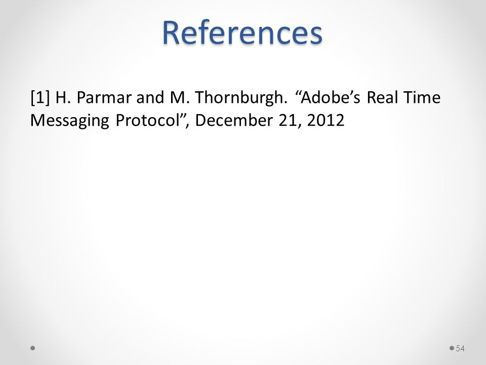 """References [1] H. Parmar and M. Thornburgh. """"Adobe's Real Time Messaging Protocol"""", December 21, 2012 54"""