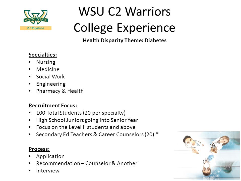WSU C2 Warriors College Experience Health Disparity Theme: Diabetes Specialties: Nursing Medicine Social Work Engineering Pharmacy & Health Recruitment Focus: 100 Total Students (20 per specialty) High School Juniors going into Senior Year Focus on the Level II students and above Secondary Ed Teachers & Career Counselors (20) * Process: Application Recommendation – Counselor & Another Interview