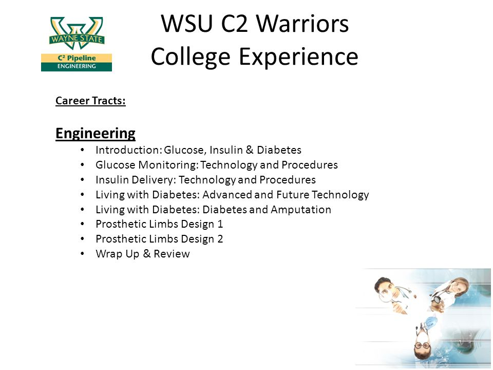 WSU C2 Warriors College Experience Career Tracts: Engineering Introduction: Glucose, Insulin & Diabetes Glucose Monitoring: Technology and Procedures Insulin Delivery: Technology and Procedures Living with Diabetes: Advanced and Future Technology Living with Diabetes: Diabetes and Amputation Prosthetic Limbs Design 1 Prosthetic Limbs Design 2 Wrap Up & Review