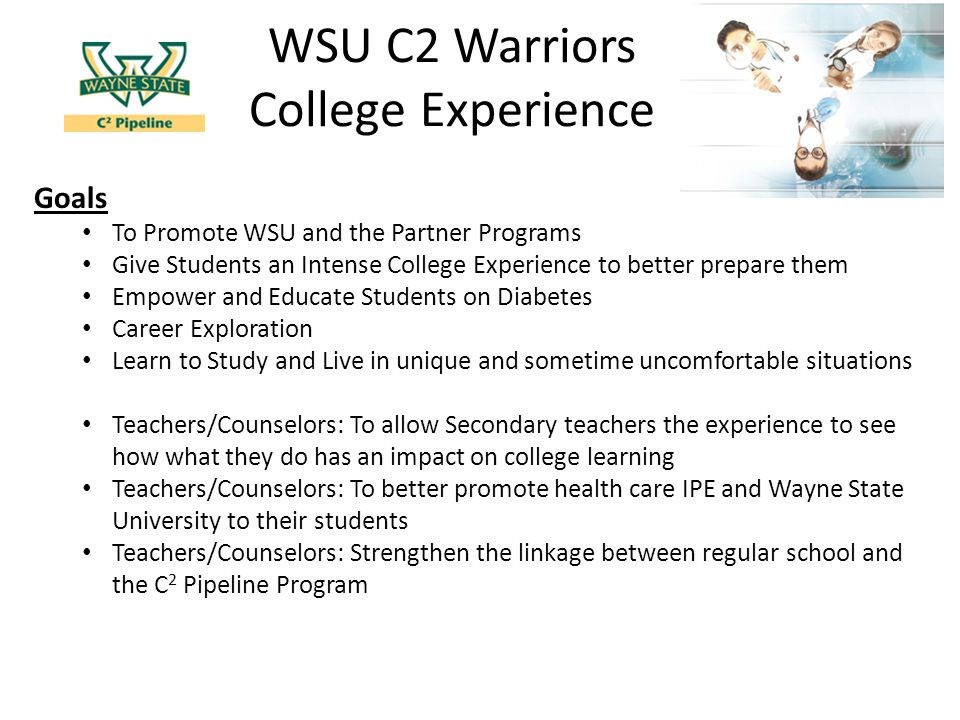 WSU C2 Warriors College Experience Goals To Promote WSU and the Partner Programs Give Students an Intense College Experience to better prepare them Empower and Educate Students on Diabetes Career Exploration Learn to Study and Live in unique and sometime uncomfortable situations Teachers/Counselors: To allow Secondary teachers the experience to see how what they do has an impact on college learning Teachers/Counselors: To better promote health care IPE and Wayne State University to their students Teachers/Counselors: Strengthen the linkage between regular school and the C 2 Pipeline Program