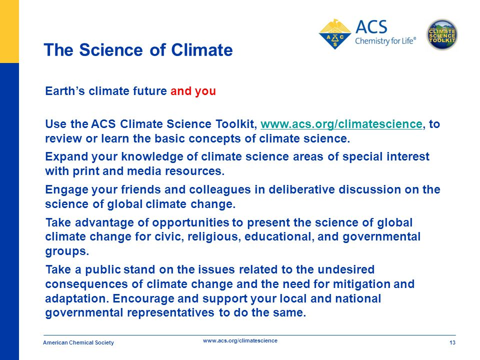 www.acs.org/climatescience The Science of Climate American Chemical Society 13 Earth's climate future and you Use the ACS Climate Science Toolkit, www.acs.org/climatescience, towww.acs.org/climatescience review or learn the basic concepts of climate science.