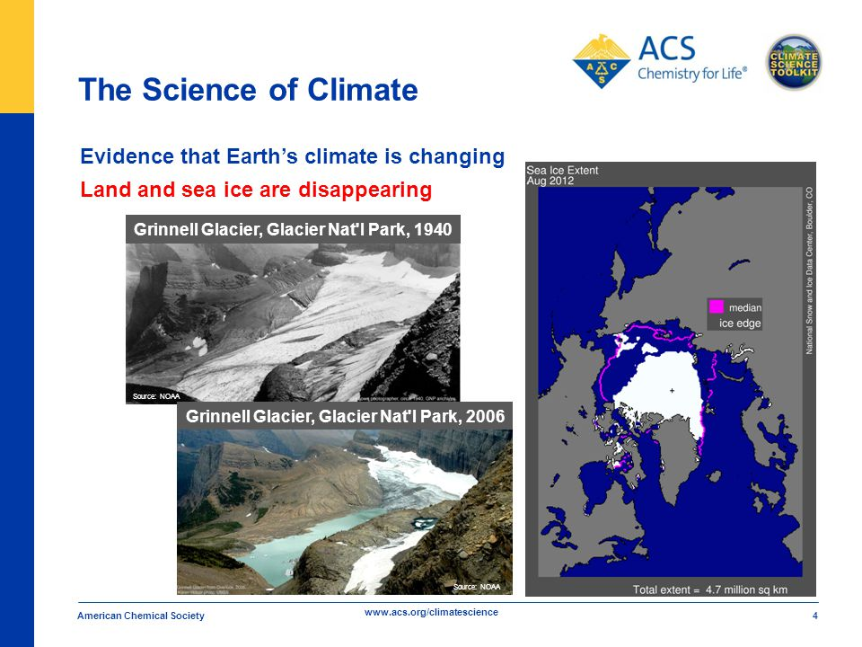 www.acs.org/climatescience The Science of Climate American Chemical Society 4 Evidence that Earth's climate is changing Land and sea ice are disappearing Grinnell Glacier, Glacier Nat l Park, 1940 Grinnell Glacier, Glacier Nat l Park, 2006 Source: NOAA