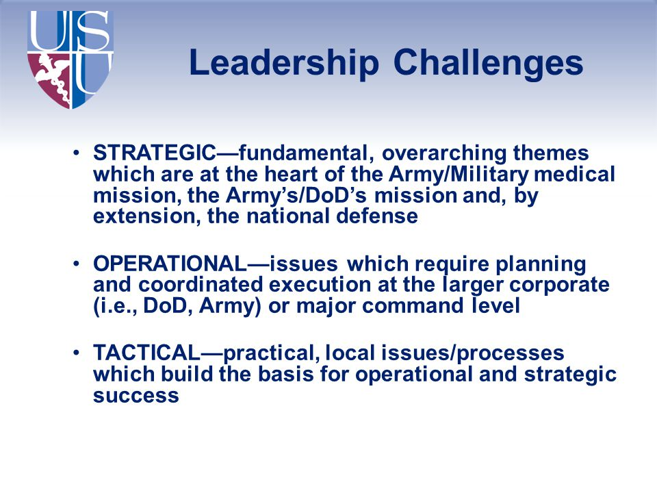 Leadership Challenges STRATEGIC—fundamental, overarching themes which are at the heart of the Army/Military medical mission, the Army's/DoD's mission and, by extension, the national defense OPERATIONAL—issues which require planning and coordinated execution at the larger corporate (i.e., DoD, Army) or major command level TACTICAL—practical, local issues/processes which build the basis for operational and strategic success