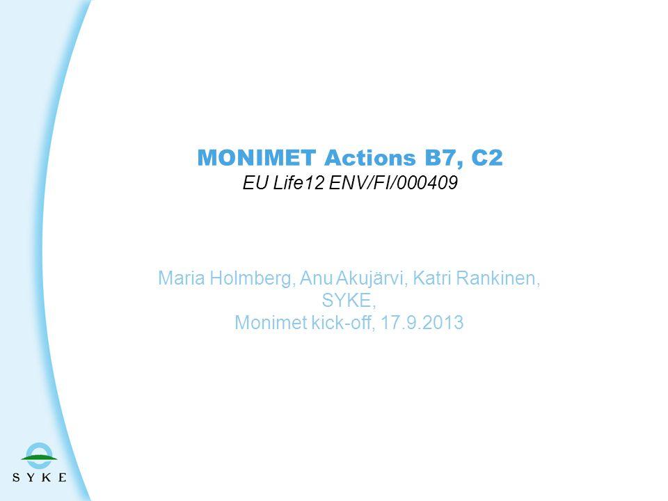 MONIMET Actions B7, C2 EU Life12 ENV/FI/000409 Maria Holmberg, Anu Akujärvi, Katri Rankinen, SYKE, Monimet kick-off, 17.9.2013