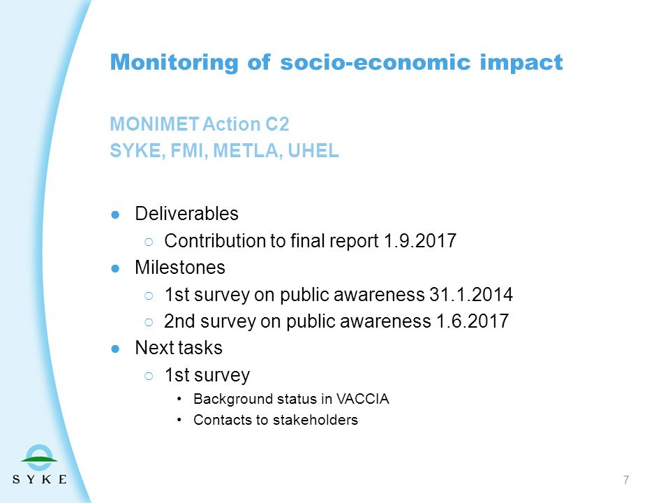 MONIMET Action C2 SYKE, FMI, METLA, UHEL Monitoring of socio-economic impact ●Deliverables ○Contribution to final report 1.9.2017 ●Milestones ○1st survey on public awareness 31.1.2014 ○2nd survey on public awareness 1.6.2017 ●Next tasks ○1st survey Background status in VACCIA Contacts to stakeholders 7