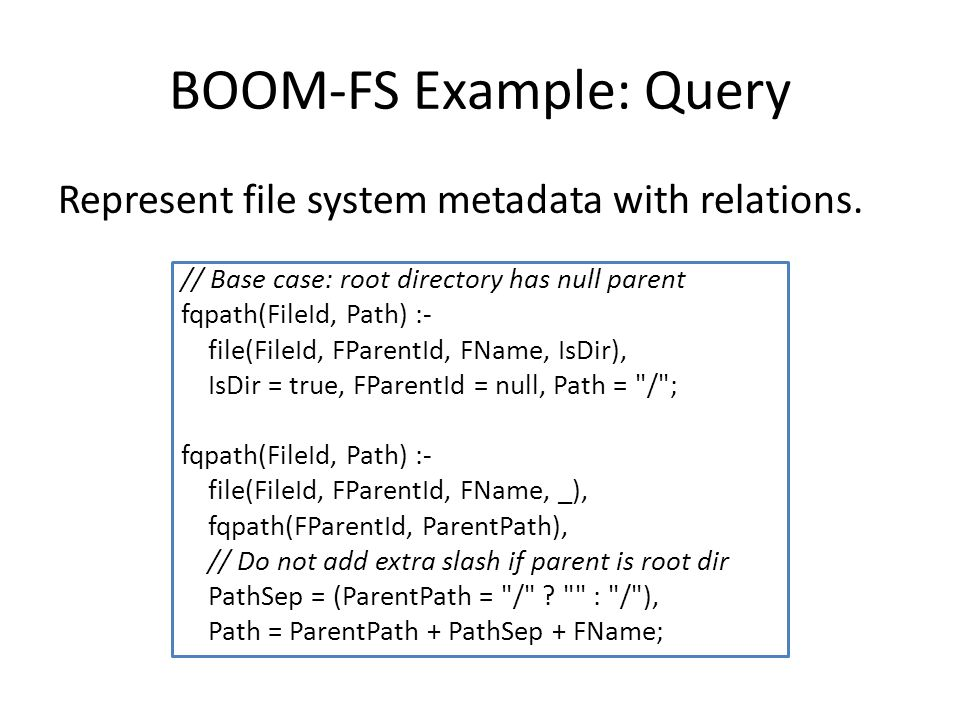 BOOM-FS Example: Query Represent file system metadata with relations.