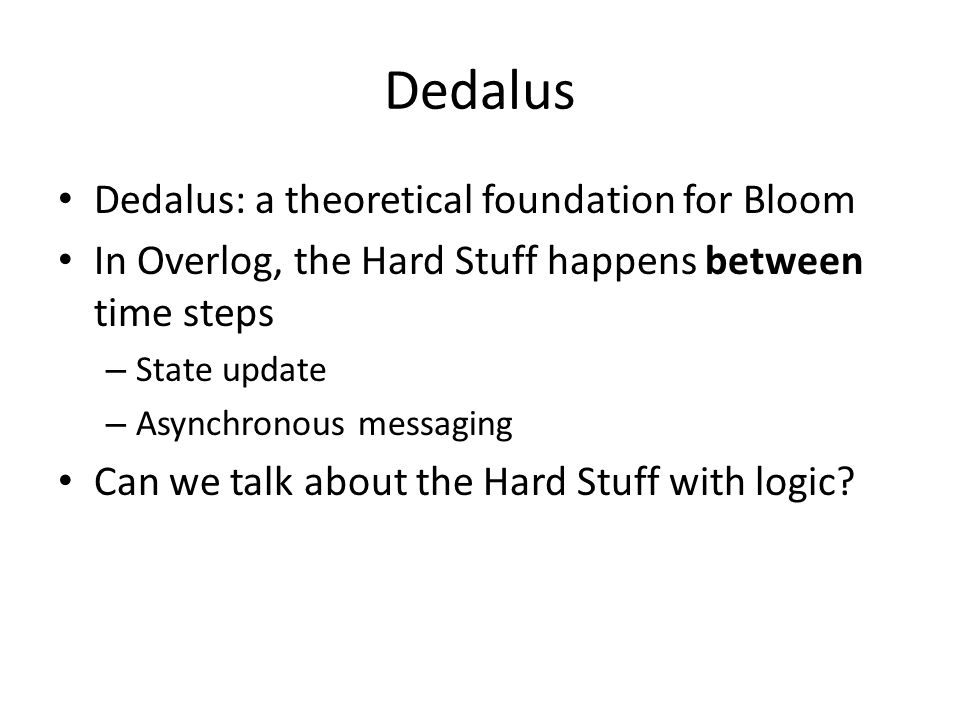 Dedalus Dedalus: a theoretical foundation for Bloom In Overlog, the Hard Stuff happens between time steps – State update – Asynchronous messaging Can we talk about the Hard Stuff with logic