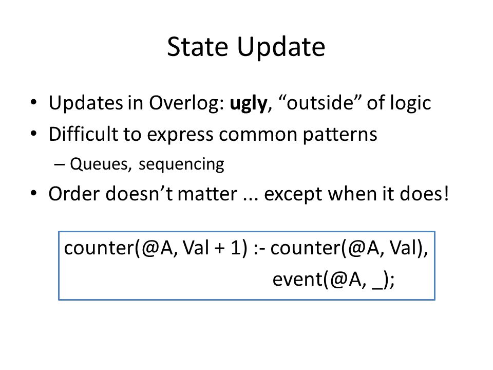 State Update Updates in Overlog: ugly, outside of logic Difficult to express common patterns – Queues, sequencing Order doesn't matter...