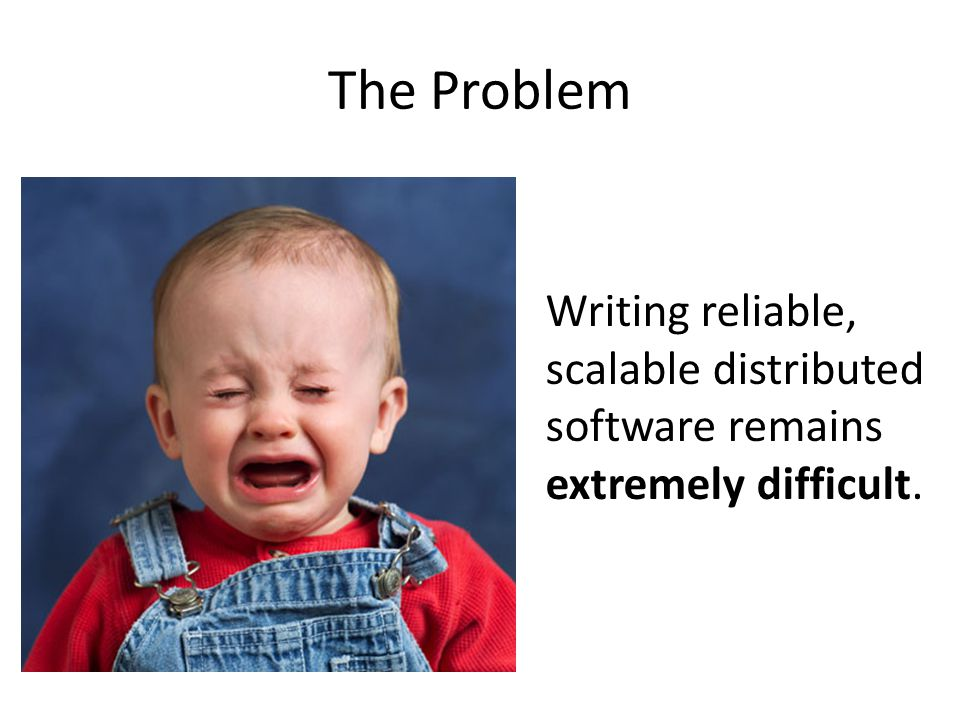 The Problem Writing reliable, scalable distributed software remains extremely difficult.