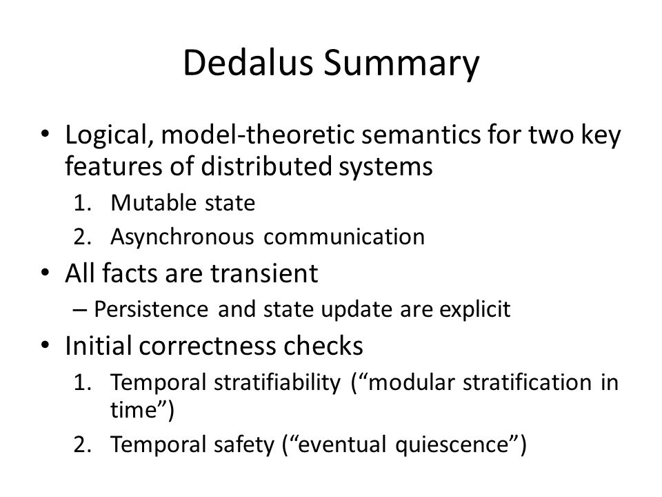 Dedalus Summary Logical, model-theoretic semantics for two key features of distributed systems 1.Mutable state 2.Asynchronous communication All facts are transient – Persistence and state update are explicit Initial correctness checks 1.Temporal stratifiability ( modular stratification in time ) 2.Temporal safety ( eventual quiescence )