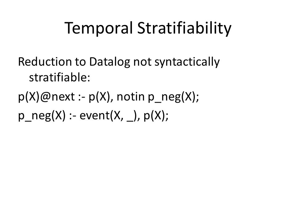 Temporal Stratifiability Reduction to Datalog not syntactically stratifiable: p(X)@next :- p(X), notin p_neg(X); p_neg(X) :- event(X, _), p(X);