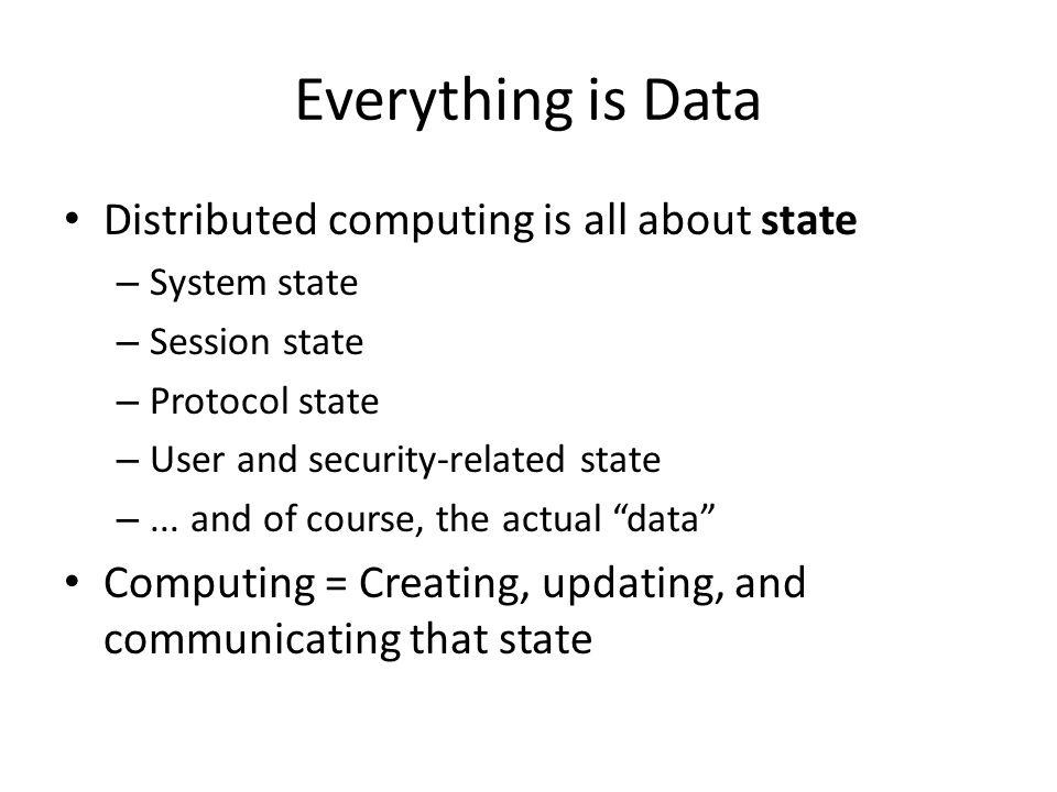 Everything is Data Distributed computing is all about state – System state – Session state – Protocol state – User and security-related state –...