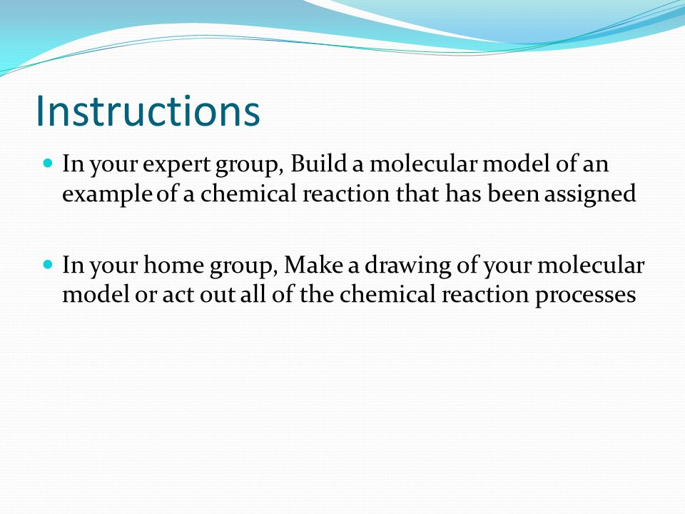 Instructions In your expert group, Build a molecular model of an example of a chemical reaction that has been assigned In your home group, Make a draw
