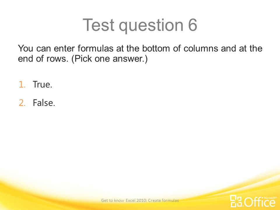 Test question 6 You can enter formulas at the bottom of columns and at the end of rows. (Pick one answer.) Get to know Excel 2010: Create formulas 1.T