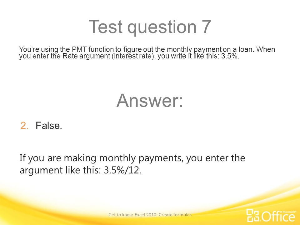 Test question 7 You're using the PMT function to figure out the monthly payment on a loan. When you enter the Rate argument (interest rate), you write