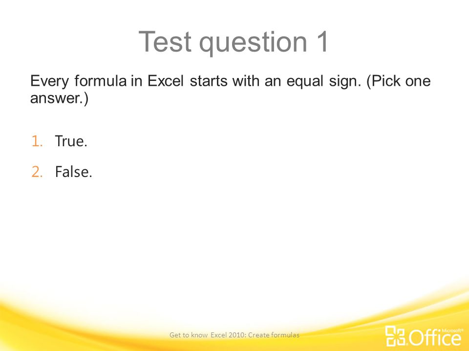 Test question 1 Every formula in Excel starts with an equal sign. (Pick one answer.) Get to know Excel 2010: Create formulas 1.True. 2.False.