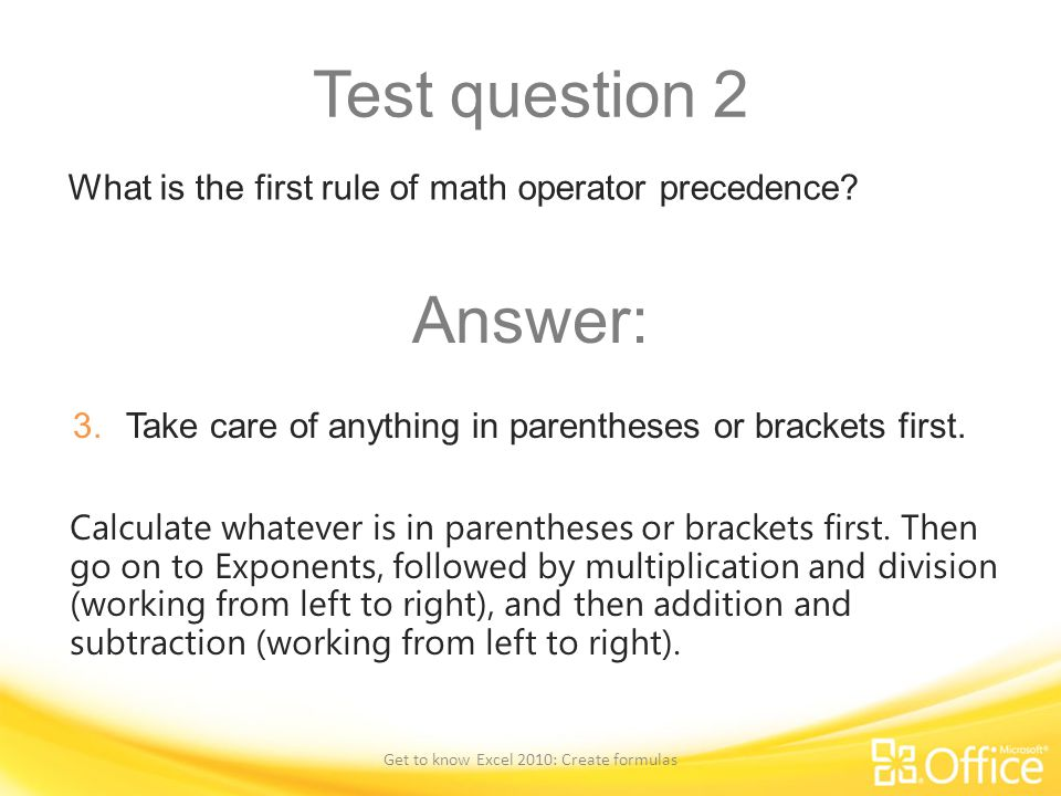 Test question 2 What is the first rule of math operator precedence? Get to know Excel 2010: Create formulas Calculate whatever is in parentheses or br