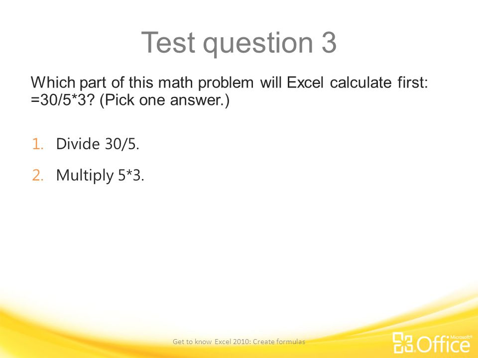 Test question 3 Which part of this math problem will Excel calculate first: =30/5*3? (Pick one answer.) Get to know Excel 2010: Create formulas 1.Divi