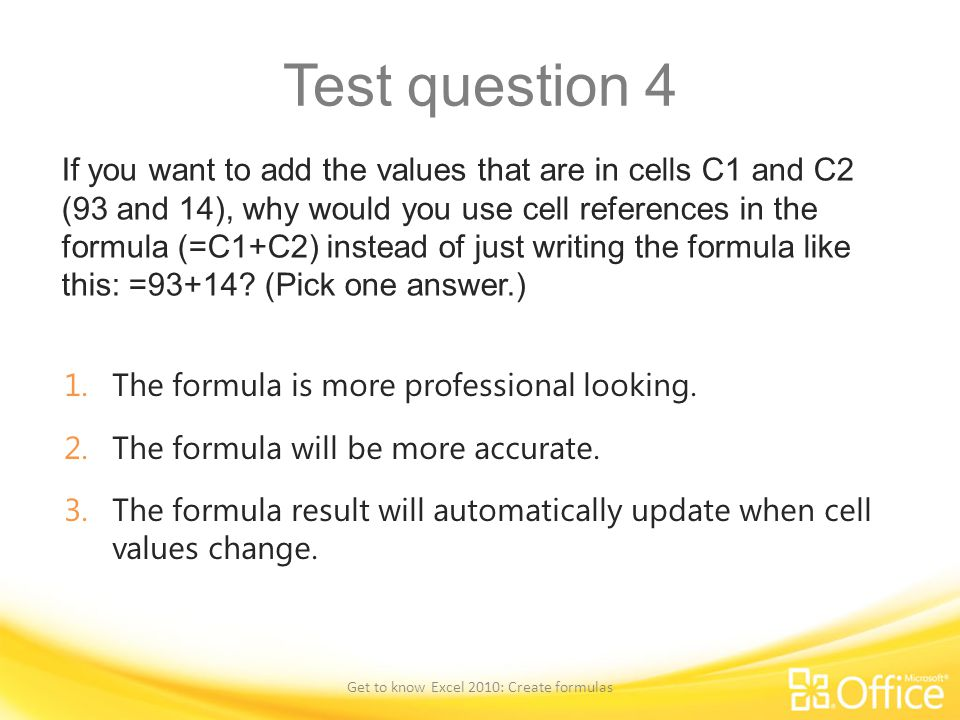 Test question 4 If you want to add the values that are in cells C1 and C2 (93 and 14), why would you use cell references in the formula (=C1+C2) instead of just writing the formula like this: =93+14.