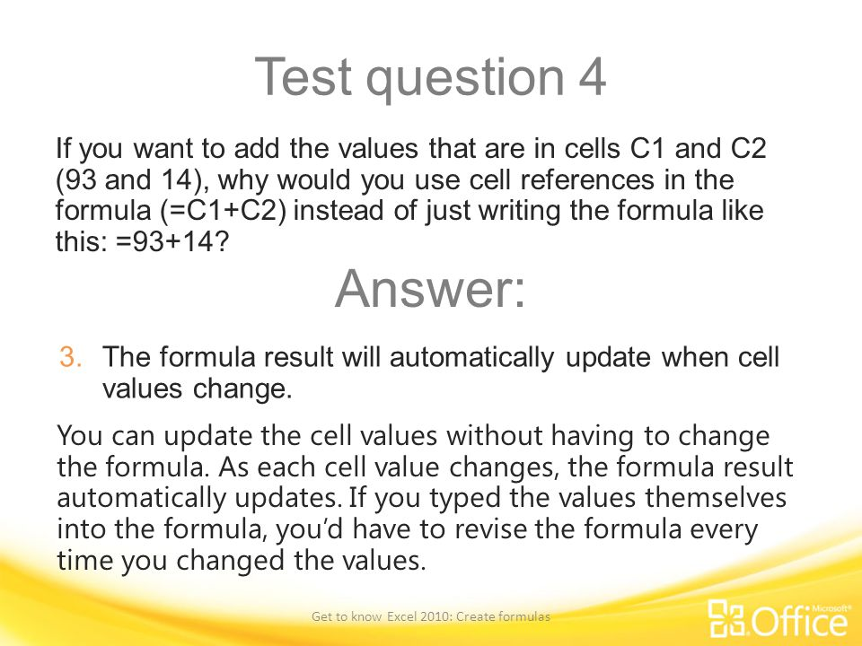 Test question 4 If you want to add the values that are in cells C1 and C2 (93 and 14), why would you use cell references in the formula (=C1+C2) inste