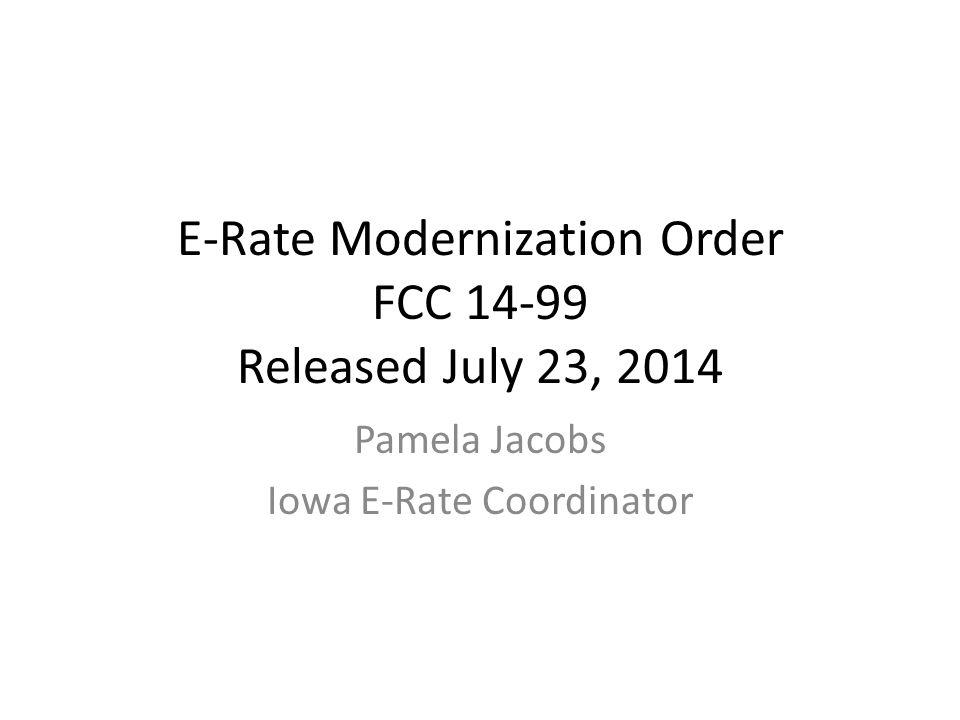 E-Rate Modernization Order FCC 14-99 Released July 23, 2014 Pamela Jacobs Iowa E-Rate Coordinator