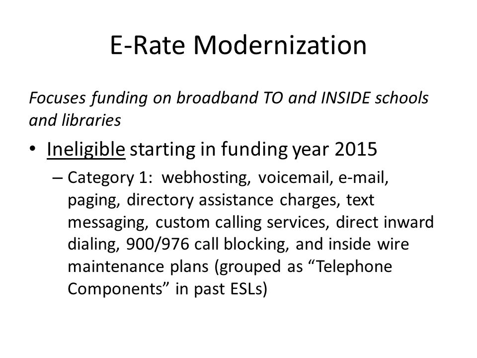E-Rate Modernization Focuses funding on broadband TO and INSIDE schools and libraries Ineligible starting in funding year 2015 – Category 1: webhosting, voicemail, e-mail, paging, directory assistance charges, text messaging, custom calling services, direct inward dialing, 900/976 call blocking, and inside wire maintenance plans (grouped as Telephone Components in past ESLs)