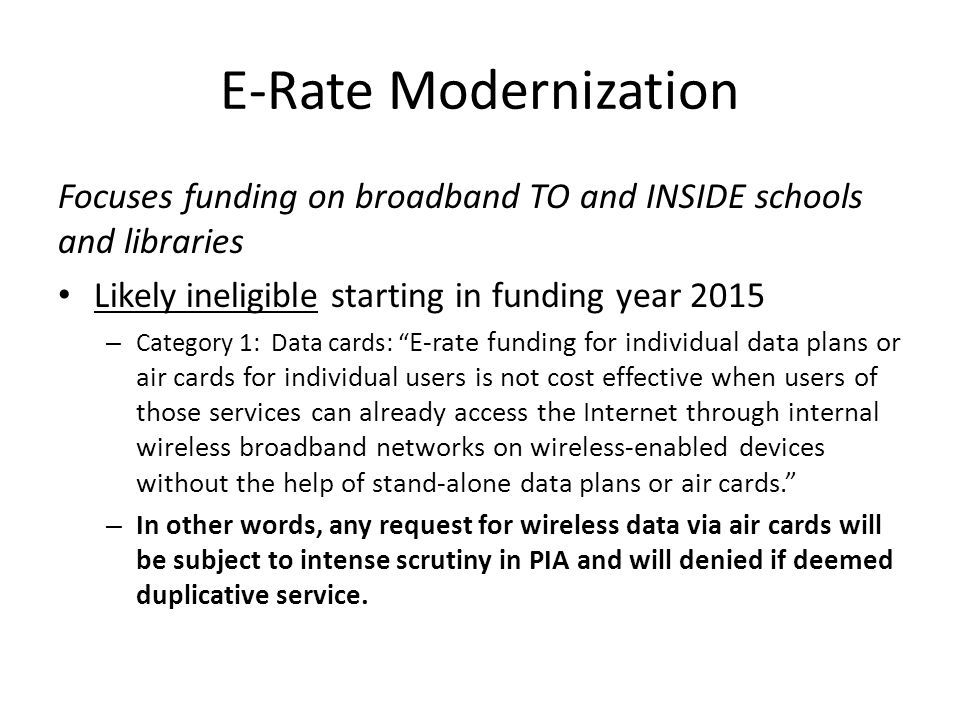 E-Rate Modernization Focuses funding on broadband TO and INSIDE schools and libraries Likely ineligible starting in funding year 2015 – Category 1: Data cards: E-rate funding for individual data plans or air cards for individual users is not cost effective when users of those services can already access the Internet through internal wireless broadband networks on wireless-enabled devices without the help of stand-alone data plans or air cards. – In other words, any request for wireless data via air cards will be subject to intense scrutiny in PIA and will denied if deemed duplicative service.