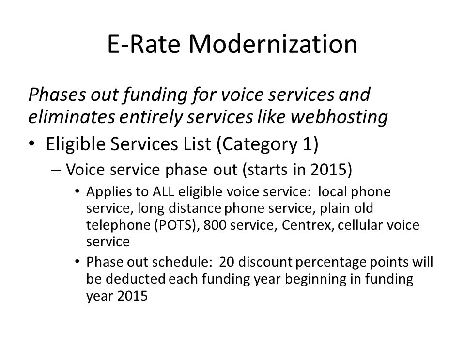 E-Rate Modernization Phases out funding for voice services and eliminates entirely services like webhosting Eligible Services List (Category 1) – Voice service phase out (starts in 2015) Applies to ALL eligible voice service: local phone service, long distance phone service, plain old telephone (POTS), 800 service, Centrex, cellular voice service Phase out schedule: 20 discount percentage points will be deducted each funding year beginning in funding year 2015