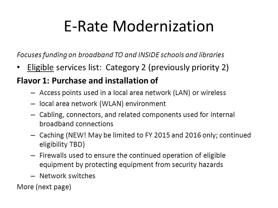 E-Rate Modernization Focuses funding on broadband TO and INSIDE schools and libraries Eligible services list: Category 2 (previously priority 2) Flavor 1: Purchase and installation of – Access points used in a local area network (LAN) or wireless – local area network (WLAN) environment – Cabling, connectors, and related components used for internal broadband connections – Caching (NEW.