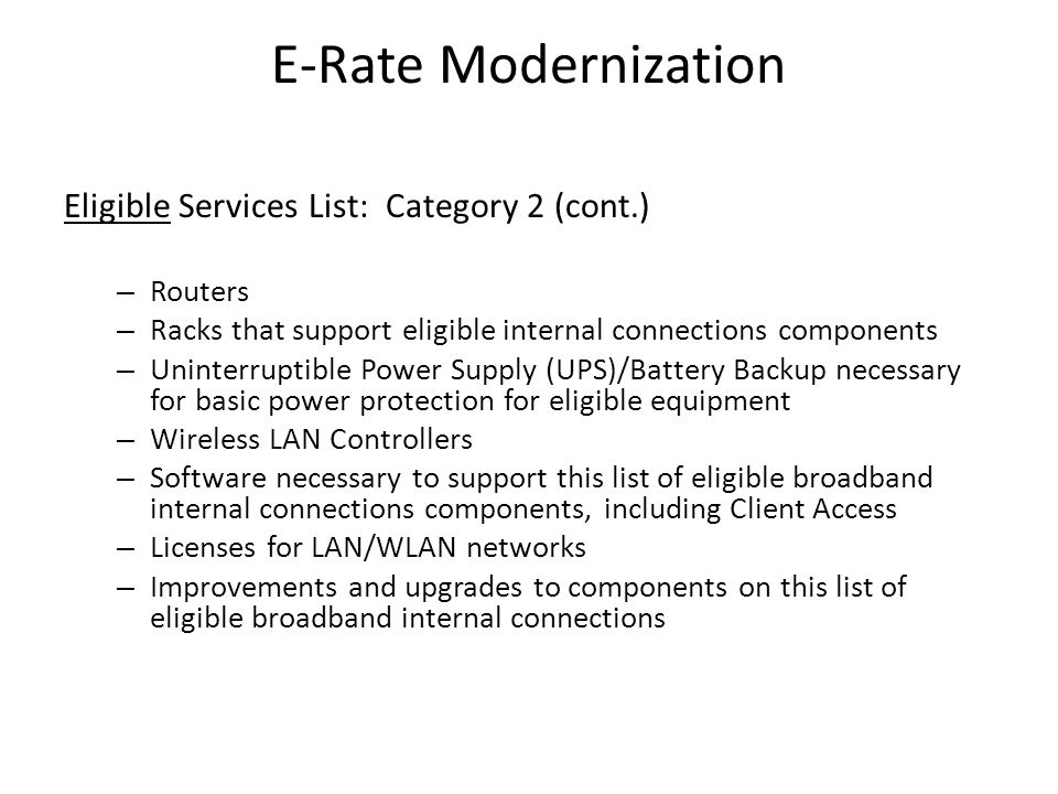 E-Rate Modernization Eligible Services List: Category 2 (cont.) – Routers – Racks that support eligible internal connections components – Uninterruptible Power Supply (UPS)/Battery Backup necessary for basic power protection for eligible equipment – Wireless LAN Controllers – Software necessary to support this list of eligible broadband internal connections components, including Client Access – Licenses for LAN/WLAN networks – Improvements and upgrades to components on this list of eligible broadband internal connections