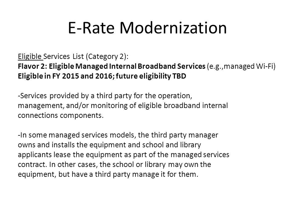 E-Rate Modernization Eligible Services List (Category 2): Flavor 2: Eligible Managed Internal Broadband Services (e.g.,managed Wi-Fi) Eligible in FY 2015 and 2016; future eligibility TBD -Services provided by a third party for the operation, management, and/or monitoring of eligible broadband internal connections components.