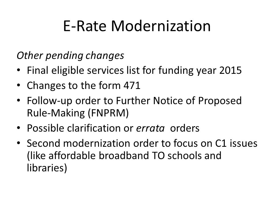 E-Rate Modernization Other pending changes Final eligible services list for funding year 2015 Changes to the form 471 Follow-up order to Further Notice of Proposed Rule-Making (FNPRM) Possible clarification or errata orders Second modernization order to focus on C1 issues (like affordable broadband TO schools and libraries)