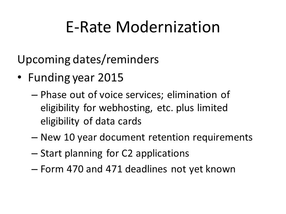 E-Rate Modernization Upcoming dates/reminders Funding year 2015 – Phase out of voice services; elimination of eligibility for webhosting, etc.