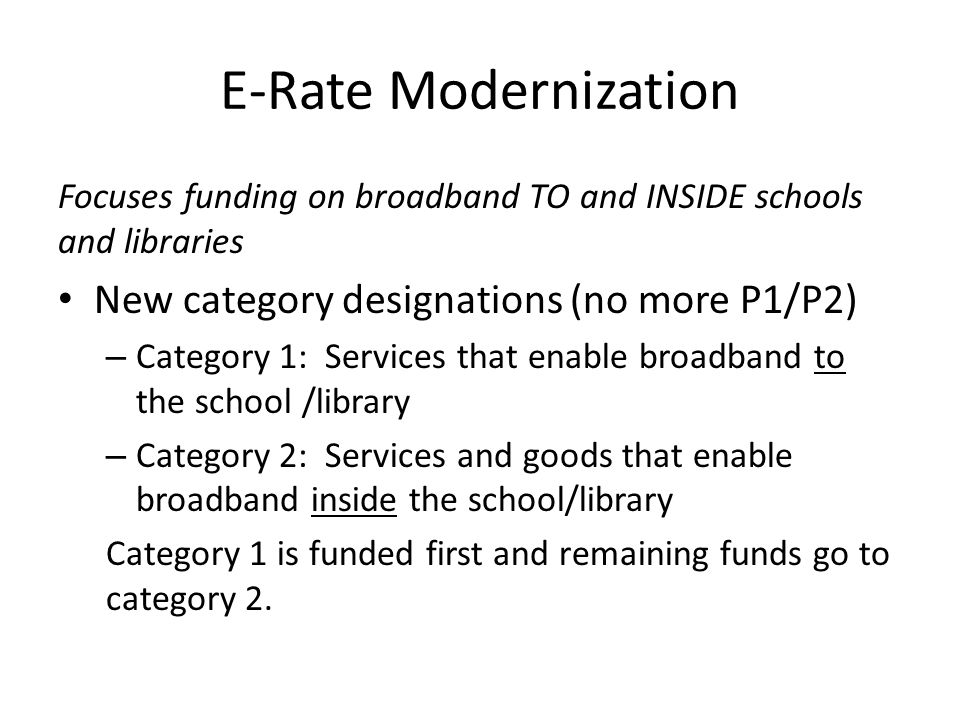 E-Rate Modernization Focuses funding on broadband TO and INSIDE schools and libraries Funding – Cap remains at $2.25 billion (plus inflation post 2011) – Category 1 is funded first for all discount levels – $1 billion additional funding targeted for category 2 for each of two funding years (2015 and 2016) – What is NOT yet clear is whether the $1 billion becomes part of the cap.