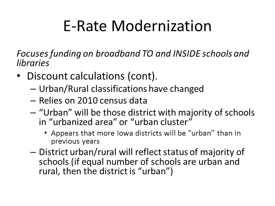 E-Rate Modernization Focuses funding on broadband TO and INSIDE schools and libraries Discount calculations (cont).