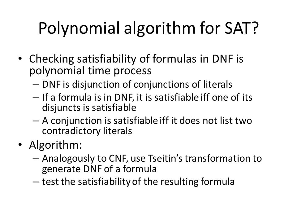 Polynomial algorithm for SAT? Checking satisfiability of formulas in DNF is polynomial time process – DNF is disjunction of conjunctions of literals –