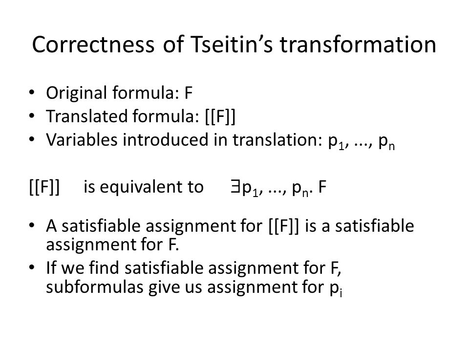 Correctness of Tseitin's transformation Original formula: F Translated formula: [[F]] Variables introduced in translation: p 1,..., p n [[F]] is equivalent to  p 1,..., p n.