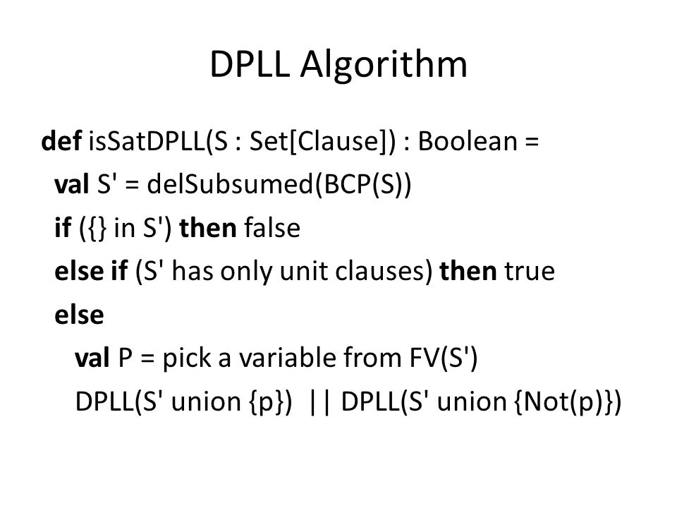 DPLL Algorithm def isSatDPLL(S : Set[Clause]) : Boolean = val S' = delSubsumed(BCP(S)) if ({} in S') then false else if (S' has only unit clauses) the