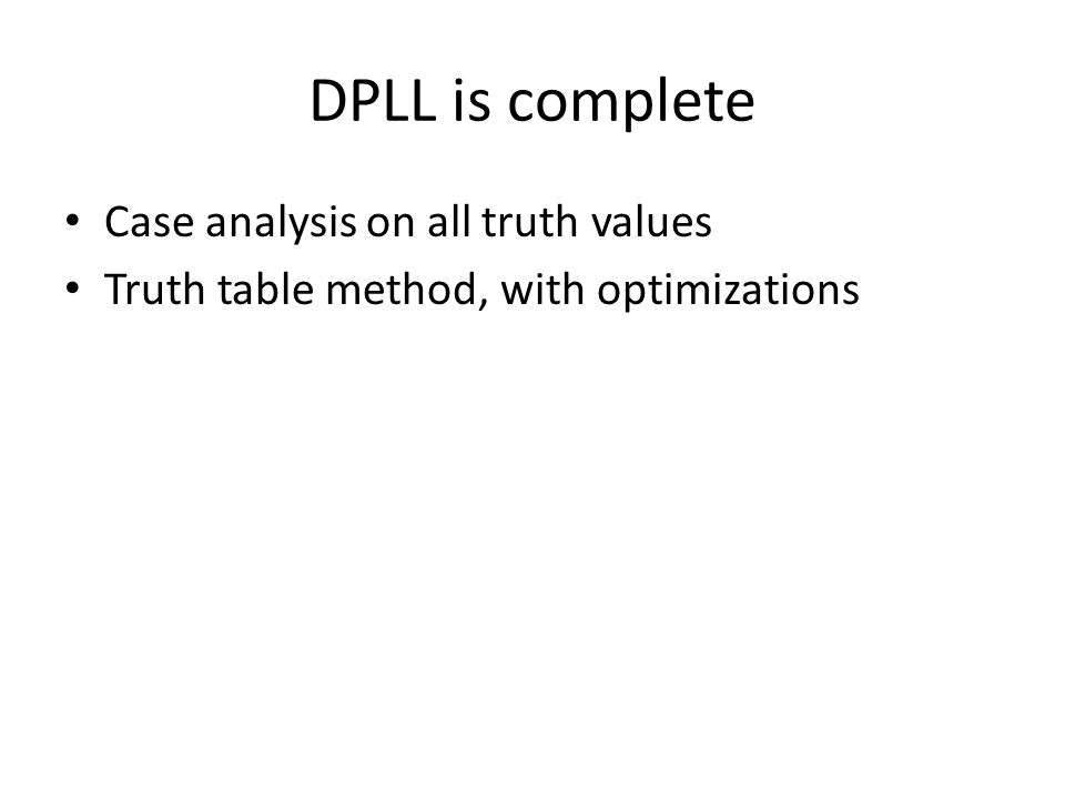 DPLL is complete Case analysis on all truth values Truth table method, with optimizations