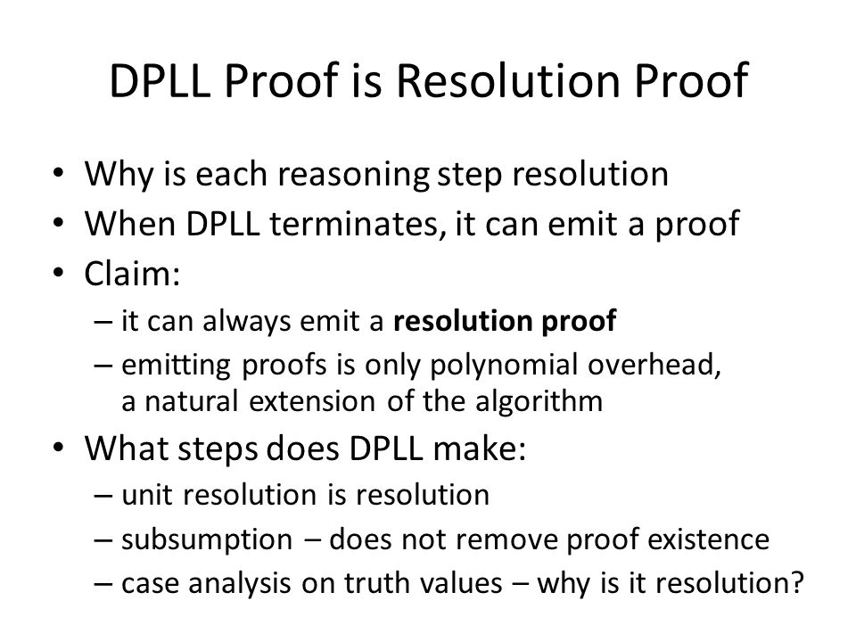 DPLL Proof is Resolution Proof Why is each reasoning step resolution When DPLL terminates, it can emit a proof Claim: – it can always emit a resolutio