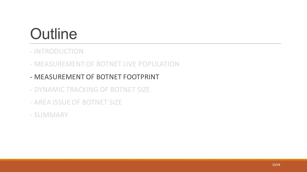 Outline - INTRODUCTION - MEASUREMENT OF BOTNET LIVE POPULATION - MEASUREMENT OF BOTNET FOOTPRINT - DYNAMIC TRACKING OF BOTNET SIZE - AREA ISSUE OF BOTNET SIZE - SUMMARY 13/24