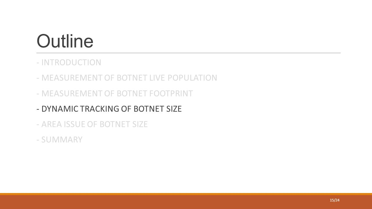 Outline - INTRODUCTION - MEASUREMENT OF BOTNET LIVE POPULATION - MEASUREMENT OF BOTNET FOOTPRINT - DYNAMIC TRACKING OF BOTNET SIZE - AREA ISSUE OF BOTNET SIZE - SUMMARY 15/24