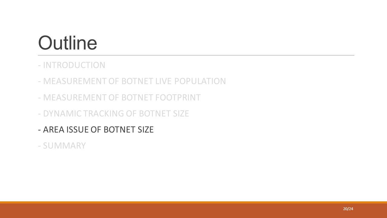 Outline - INTRODUCTION - MEASUREMENT OF BOTNET LIVE POPULATION - MEASUREMENT OF BOTNET FOOTPRINT - DYNAMIC TRACKING OF BOTNET SIZE - AREA ISSUE OF BOTNET SIZE - SUMMARY 20/24