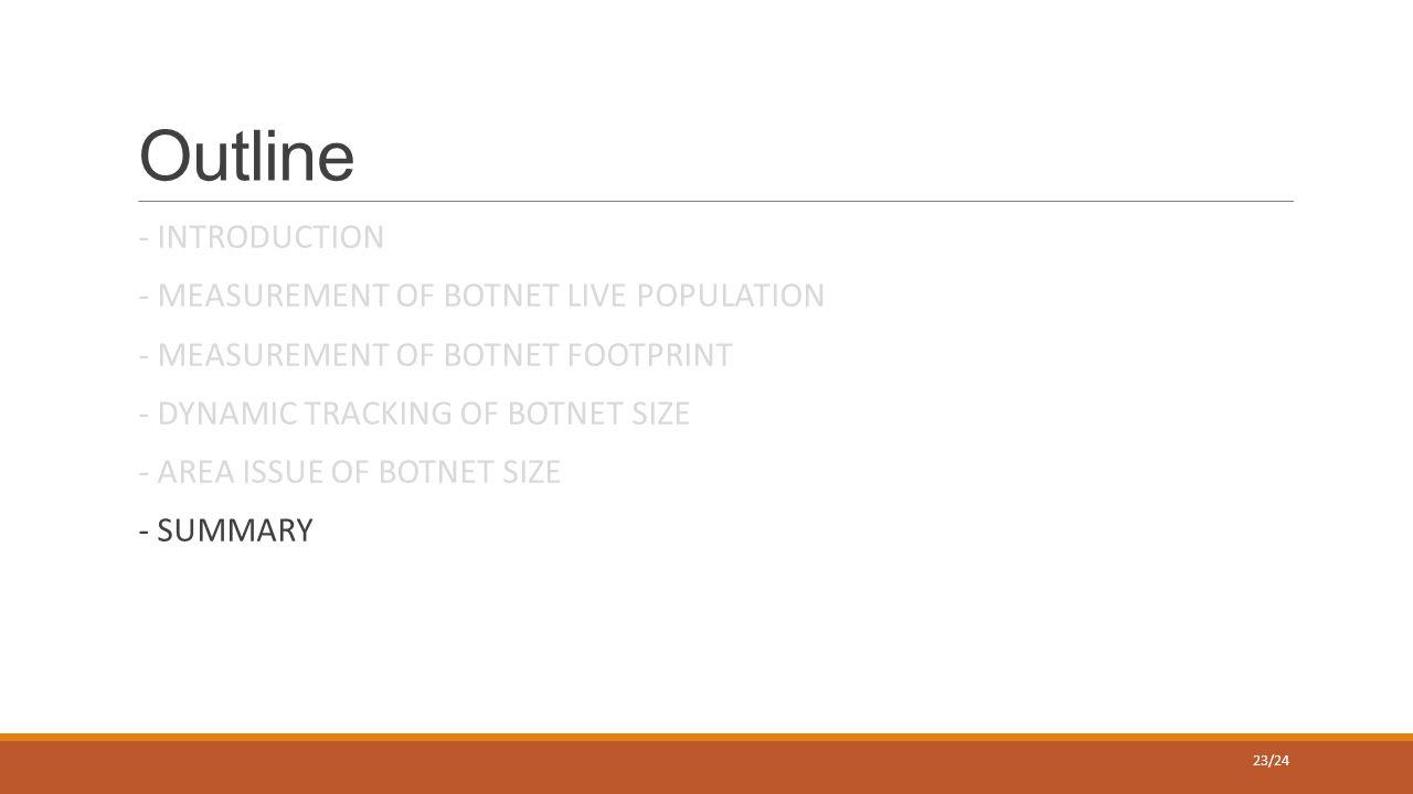 Outline - INTRODUCTION - MEASUREMENT OF BOTNET LIVE POPULATION - MEASUREMENT OF BOTNET FOOTPRINT - DYNAMIC TRACKING OF BOTNET SIZE - AREA ISSUE OF BOTNET SIZE - SUMMARY 23/24